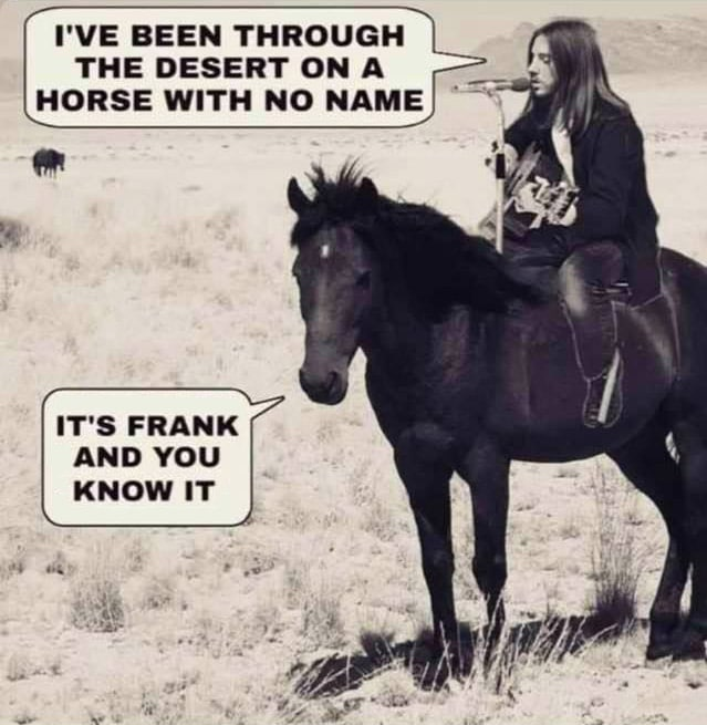 """Man on horse singing """"I've been through the desert on a horse with no name"""" and the horse says """"It's FRANK and you KNOW IT!"""""""